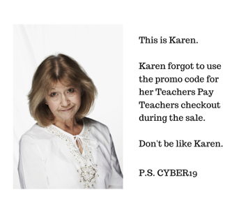 Image showing an older white lady looking disappointed. The text says This is Karen. Karen forgot to use the promo code for her Teachers Pay Teachers checkout during the sale. Don't be like Karen. P.S. CYBER19